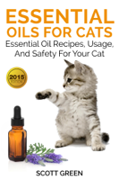Scott Green - Essential Oils For Cats : Essential Oil Recipes, Usage, And Safety For Your Cat artwork