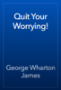 George Wharton James - Quit Your Worrying! artwork
