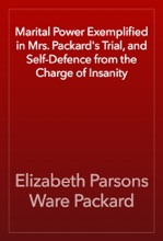 Marital Power Exemplified In Mrs. Packard's Trial, And Self-Defence From The Charge Of Insanity