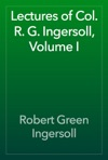 Lectures Of Col R G Ingersoll Volume I