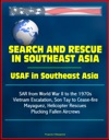 Search And Rescue In Southeast Asia USAF In Southeast Asia - SAR From World War II To The 1970s Vietnam Escalation Son Tay To Cease-fire Mayaguez Helicopter Rescues Plucking Fallen Aircrews