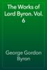 George Gordon Byron - The Works of Lord Byron. Vol. 6 artwork