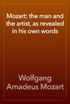 Mozart: the man and the artist, as revealed in his own words