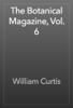 William Curtis - The Botanical Magazine, Vol. 6 artwork