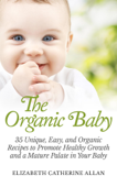 The Organic Baby: 35 Unique, Easy, and Organic Recipes to Promote Healthy Growth and a Mature Palate in Your Baby