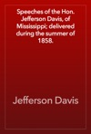 Speeches Of The Hon Jefferson Davis Of Mississippi Delivered During The Summer Of 1858
