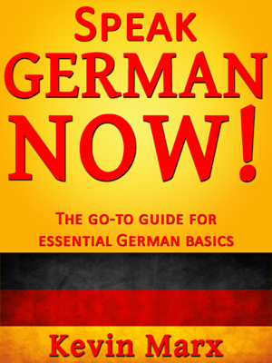 Speak German Now! The Go-To Guide for Essential German Basics - Kevin Marx book