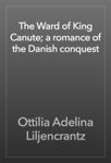 The Ward of King Canute; a romance of the Danish conquest