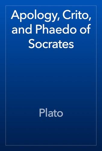 Apology, Crito, and Phaedo of Socrates - Plato - Plato