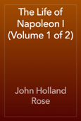 The Life of Napoleon I (Volume 1 of 2)
