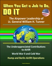 When You Get a Job to Do, Do It: The Airpower Leadership of Lt. General William H. Tunner - The Underappreciated Contributions to Airlift, World War II and Cold War, Hump and Berlin Airlift Operations