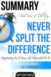 CHRIS VOSS & TAHL RAZ'S NEVER SPLIT THE DIFFERENCE: NEGOTIATING AS IF YOUR LIFE DEPENDED ON IT  SUMMARY