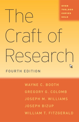 The Craft of Research, Fourth Edition - Wayne C. Booth, Gregory G. Colomb, Joseph M. Williams, Joseph Bizup & William T. FitzGerald - Wayne C. Booth, Gregory G. Colomb, Joseph M. Williams, Joseph Bizup & William T. FitzGerald
