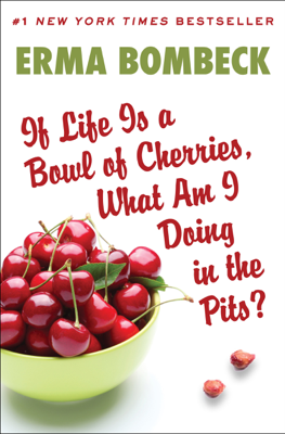 If Life Is a Bowl of Cherries, What Am I Doing in the Pits? - Erma Bombeck book