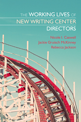 The Working Lives of New Writing Center Directors - Nicole Caswell, Jackie Grutsch McKinney & Rebecca Jackson book