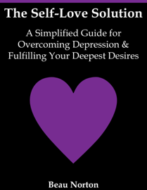 The Self-Love Solution: A Simplified Guide for Overcoming Depression and Fulfilling Your Deepest Desires