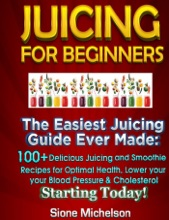 Juicing For Beginners: The Easiest Juicing Guide Ever Made, 100+ Delicious Juicing and Smoothie Recipes for Optimal Health, Lower your Blood Pressure & Cholesterol Starting Today!