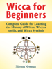 Wicca for Beginners : Complete Guide for Learning the History of Wicca, Wiccan spells, and Wicca Symbols - Merissa Newman
