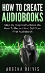 How To Create Audiobooks Step By Step Instructions On How To Record And Sell Your First Audiobook