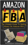 Amazon FBA: The Ultimate Guide To Making Money On Amazon FBA