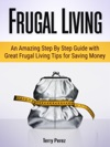 Frugal Living An Amazing Step By Step Guide With Great Frugal Living Tips For Saving Money