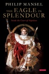 The Eagle In Splendour  Inside The Court Of Napoleon