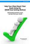 Help Your Client Reach Their Goals Using The GROW Goal Setting Method 60 Powerful Questions To Get The Best From Your Clients