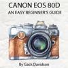 Canon Eos 80d: An Easy Beginner's Guide