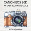 Canon Eos 80d An Easy Beginners Guide