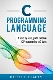 C PROGRAMMING LANGUAGE, A STEP BY STEP BEGINNERS GUIDE TO LEARN C PROGRAMMING IN 7 DAYS.
