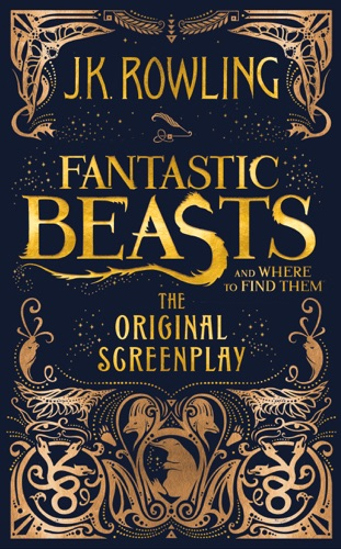 J.K. Rowling - Fantastic Beasts and Where to Find Them: The Original Screenplay