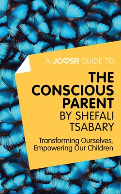 A Joosr Guide to... The Conscious Parent by Shefali Tsabary