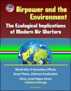 Airpower And The Environment The Ecological Implications Of Modern Air Warfare - World War II Secondary Effects Great Plains Vietnam Eradication Africa Israeli Negev Desert Collateral Damage