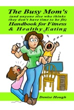 The Busy Mom's (And Anyone Else Who Thinks They Don't Have Time To Be Fit) Handbook For Fitness & Healthy Eating