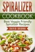 Spiralizer Cookbook: Best Veggie Friendly Spiralizer Recipes Book Cover