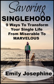 Savoring Singlehood Nine Ways To Transform Your Single Life From Miserable To Marvelous
