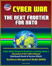 Cyber War: The Next Frontier for NATO - Cyber Attack Response Readiness, Invoking Article 5, Discussion of the Tallinn Manual, Distributed Denial of Service (DDoS), Resilience Management Model (RMM)