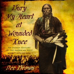 Bury My Heart at Wounded Knee: An Indian History of the American West (by Dee Brown) (UNABRIDGED AUDIOBOOK)