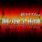 Super Quiz for FULLMETAL ALCHEMIST(鋼の錬金術師)