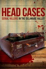 Head Cases: Serial Killers In the Delaware Valley